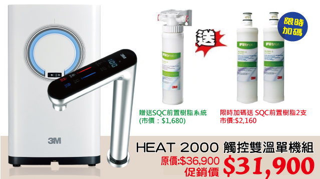 HEAT 2000 觸控熱飲機雙溫單機組 原價:$36,900 促銷價 $31,900 贈送 : 3M SQC前置樹脂系統(市價:$1,680)限時加碼送 SQC前置樹脂濾心二支 市價:$2,160